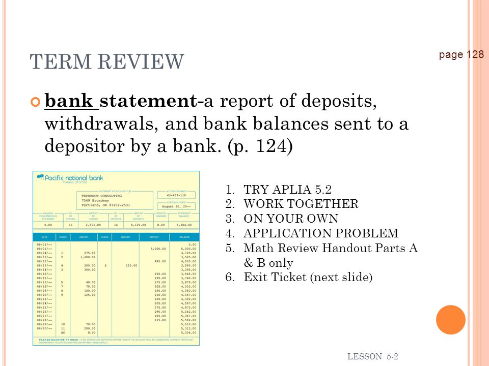 TERM REVIEW page 128. bank statement-a report of deposits, withdrawals, and bank balances sent to a depositor by a bank. (p. 124)