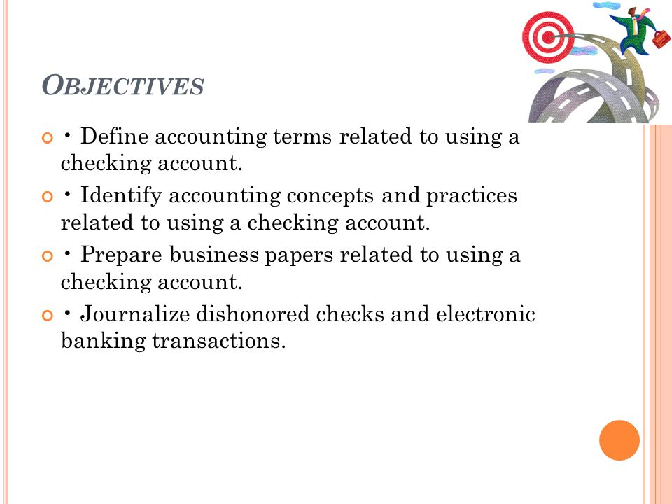 Objectives • Define accounting terms related to using a checking account.