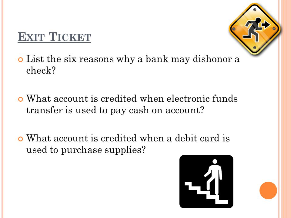 Exit Ticket List the six reasons why a bank may dishonor a check
