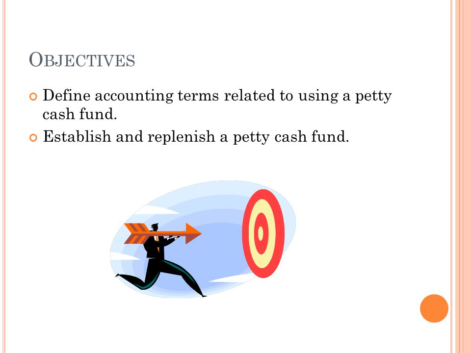 Objectives Define accounting terms related to using a petty cash fund.