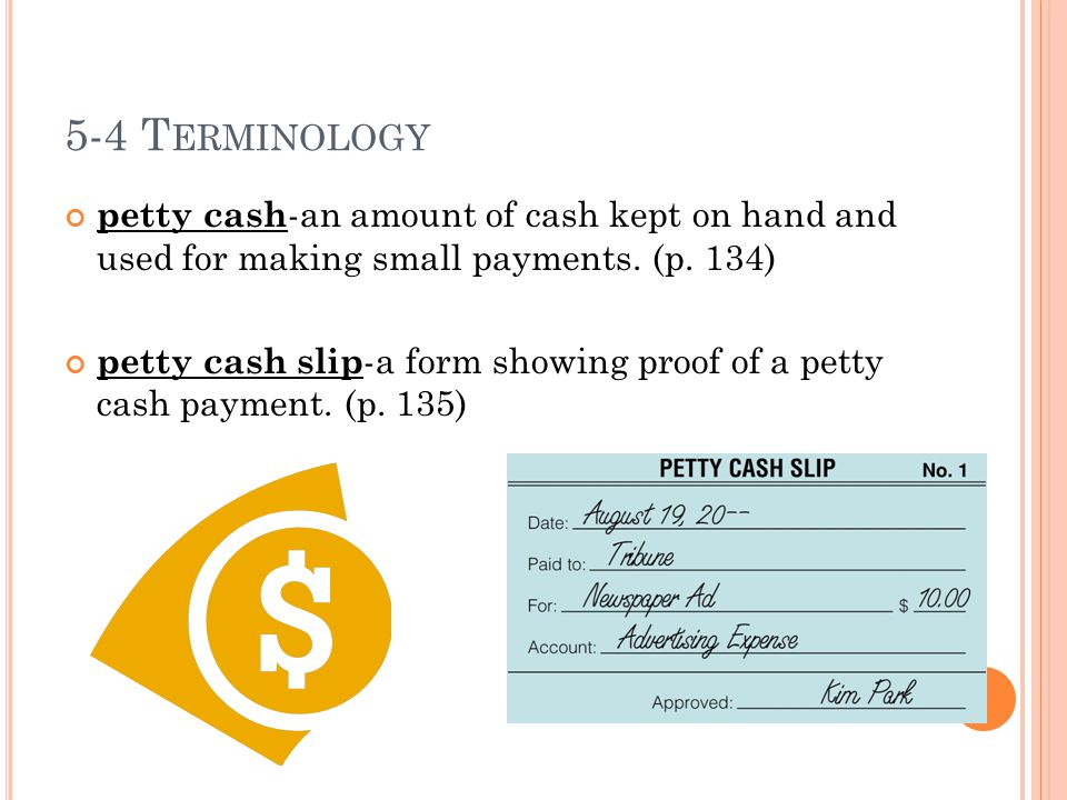 5-4 Terminology petty cash-an amount of cash kept on hand and used for making small payments. (p. 134)