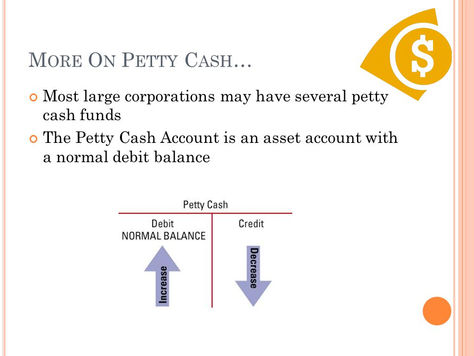 More On Petty Cash… Most large corporations may have several petty cash funds.