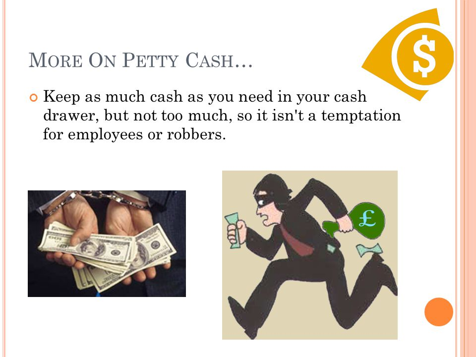 More On Petty Cash… Keep as much cash as you need in your cash drawer, but not too much, so it isn t a temptation for employees or robbers.