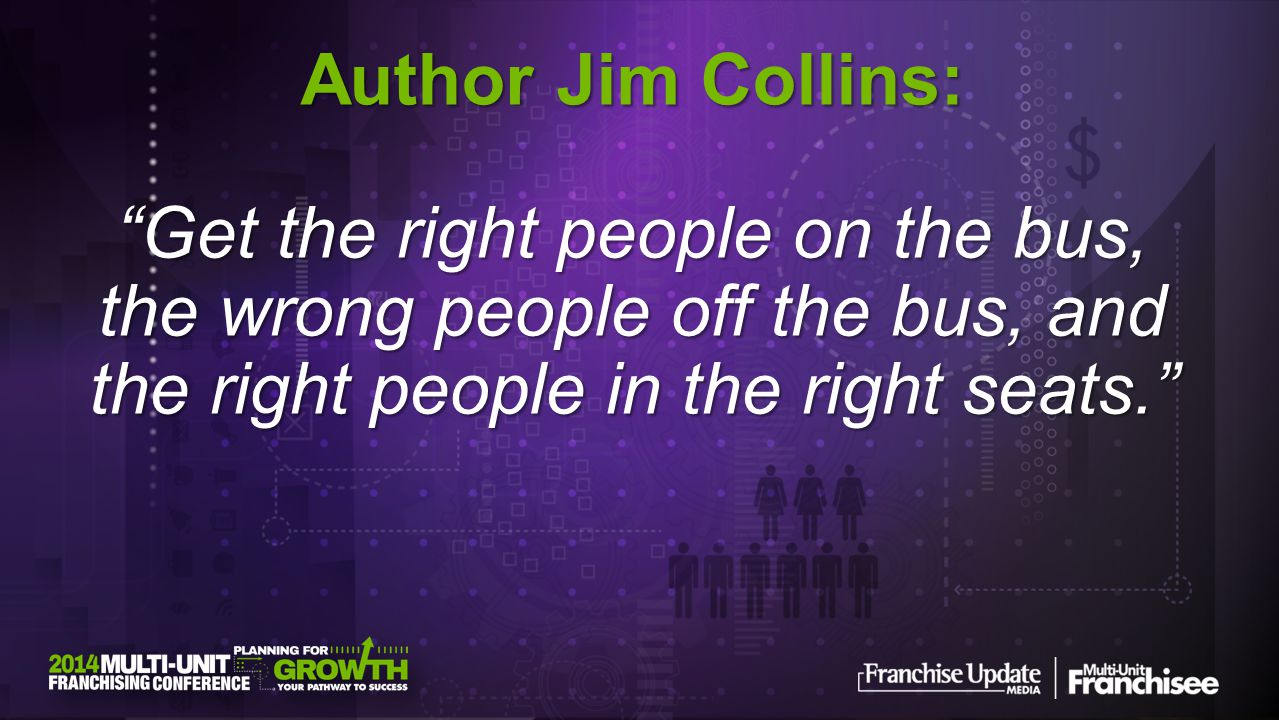 Author Jim Collins: Get the right people on the bus, the wrong people off the bus, and the right people in the right seats.