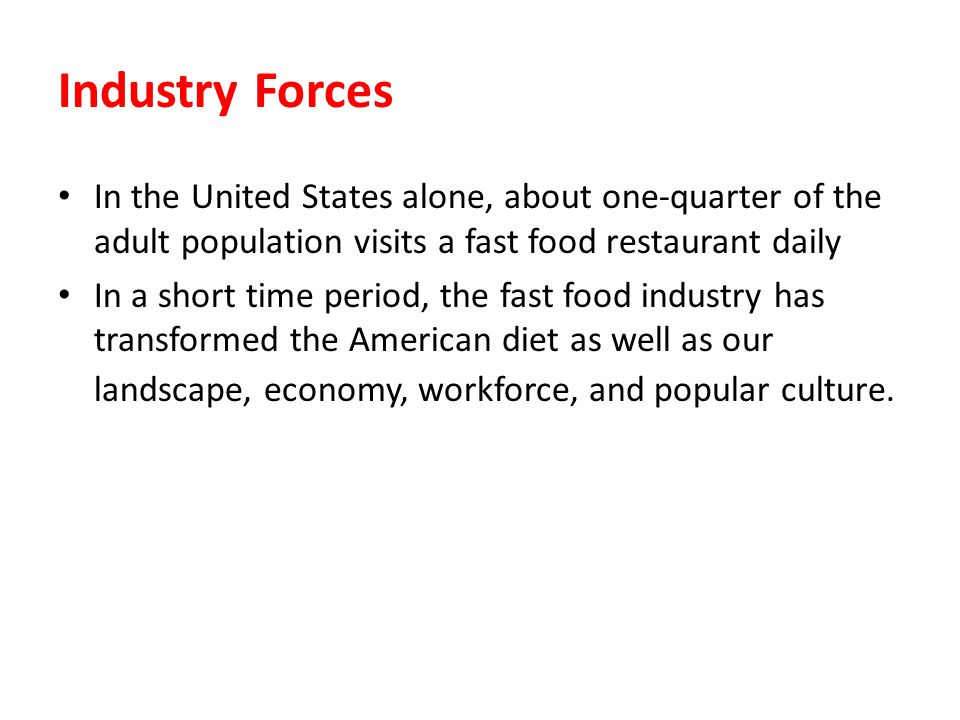 Industry Forces In the United States alone, about one-quarter of the adult population visits a fast food restaurant daily.