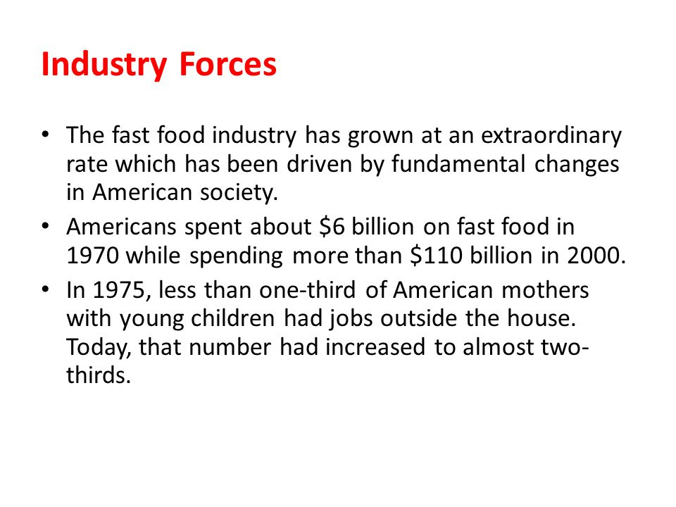 Industry Forces The fast food industry has grown at an extraordinary rate which has been driven by fundamental changes in American society.
