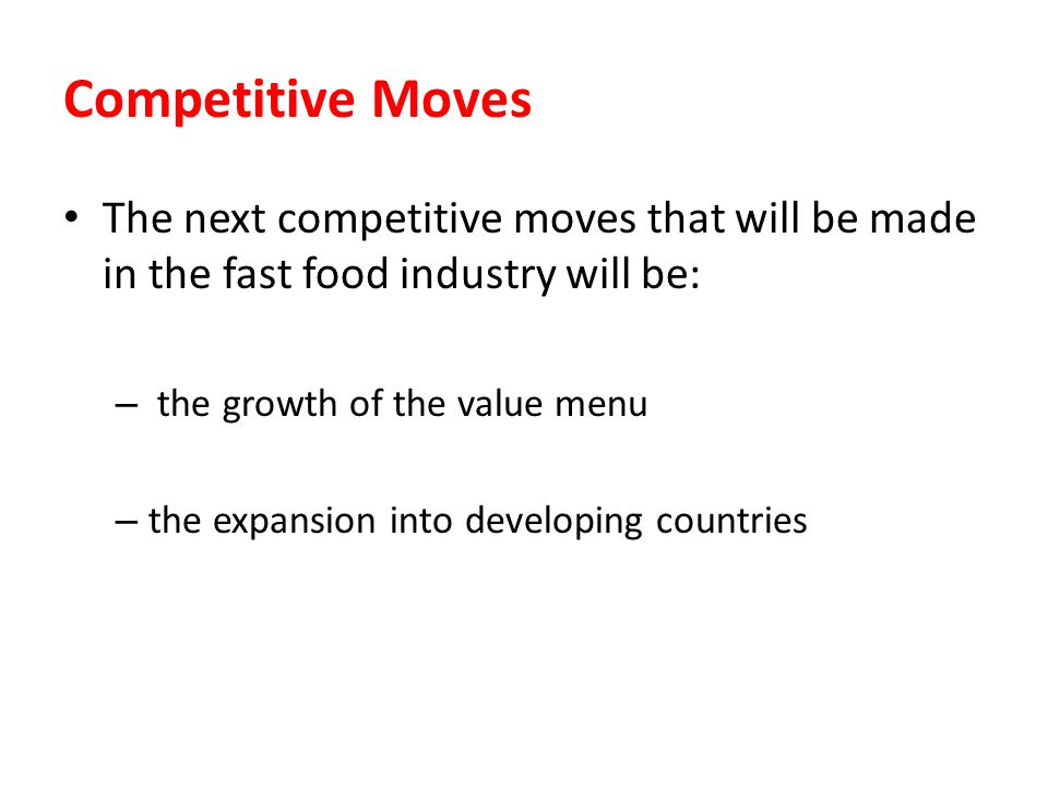 Competitive Moves The next competitive moves that will be made in the fast food industry will be: the growth of the value menu.