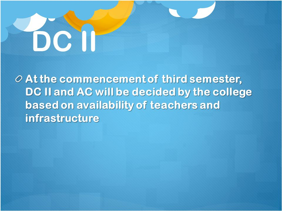 DC II At the commencement of third semester, DC II and AC will be decided by the college based on availability of teachers and infrastructure.