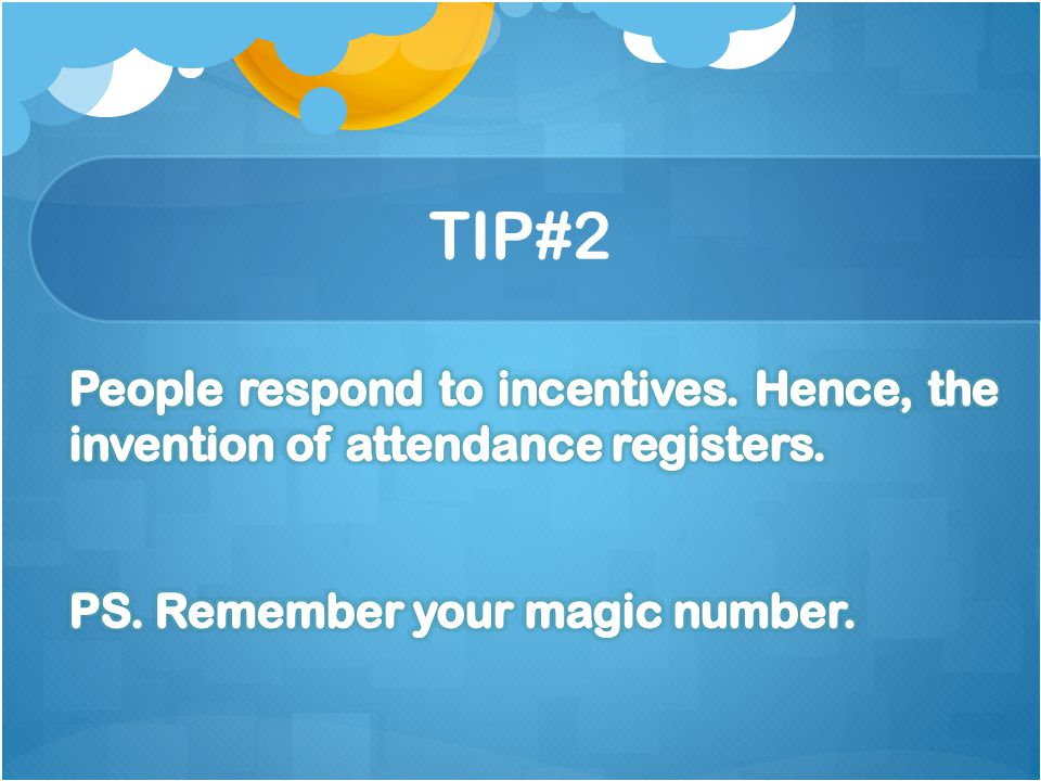 TIP#2 People respond to incentives. Hence, the invention of attendance registers.