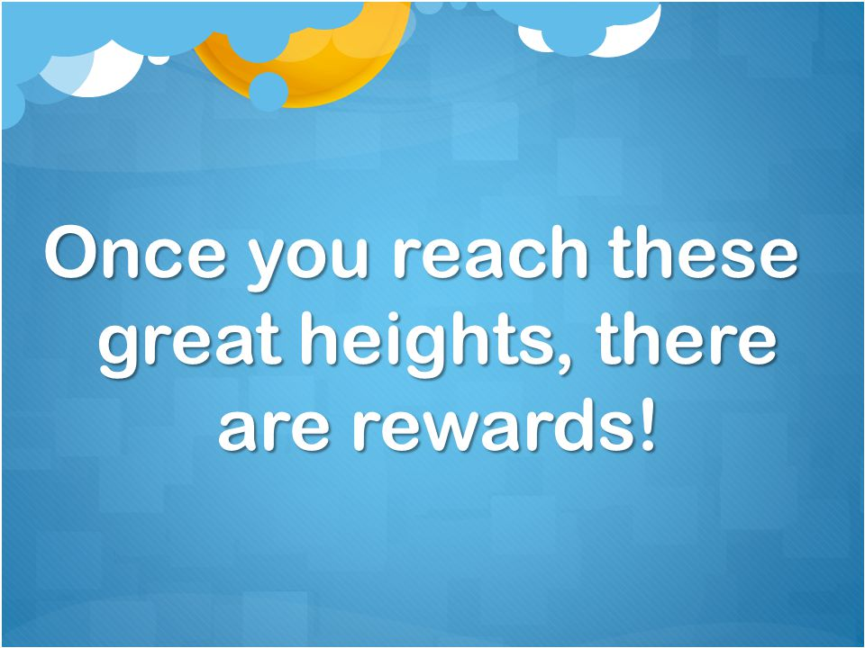 Once you reach these great heights, there are rewards!