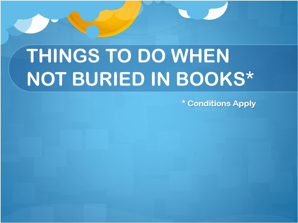 THINGS TO DO WHEN NOT BURIED IN BOOKS*