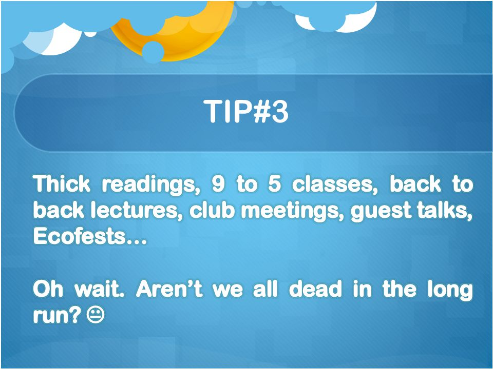 TIP#3 Thick readings, 9 to 5 classes, back to back lectures, club meetings, guest talks, Ecofests… Oh wait.