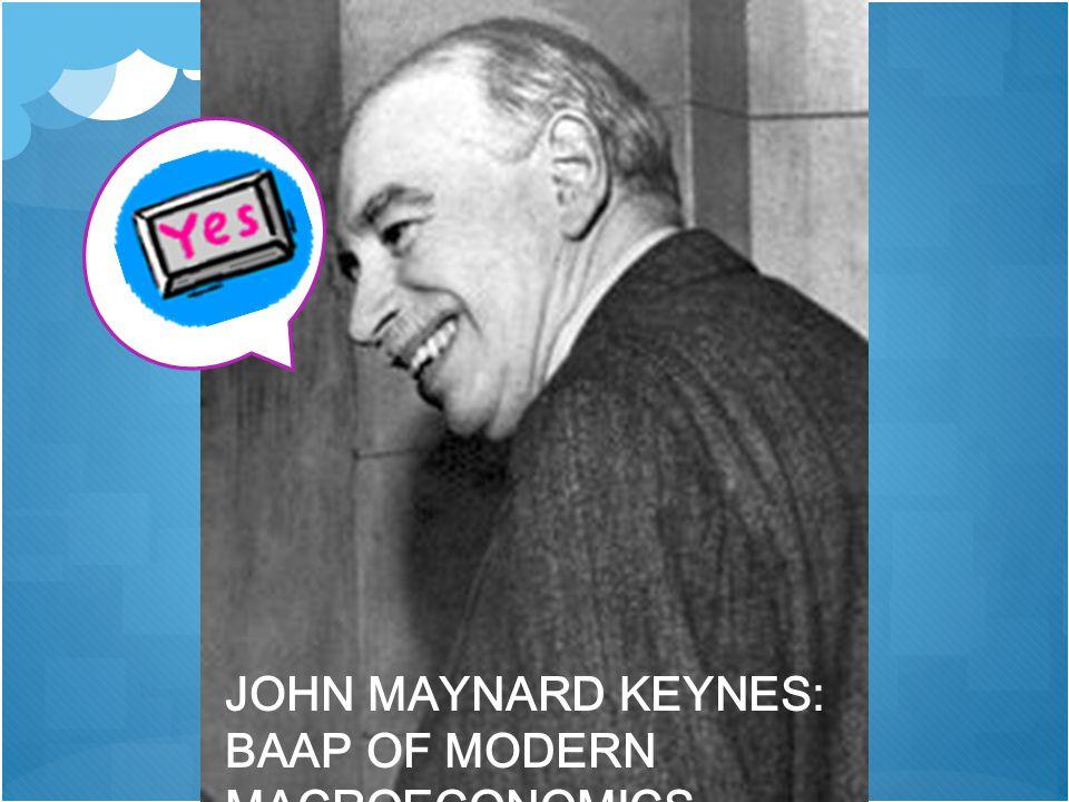JOHN MAYNARD KEYNES: BAAP OF MODERN MACROECONOMICS