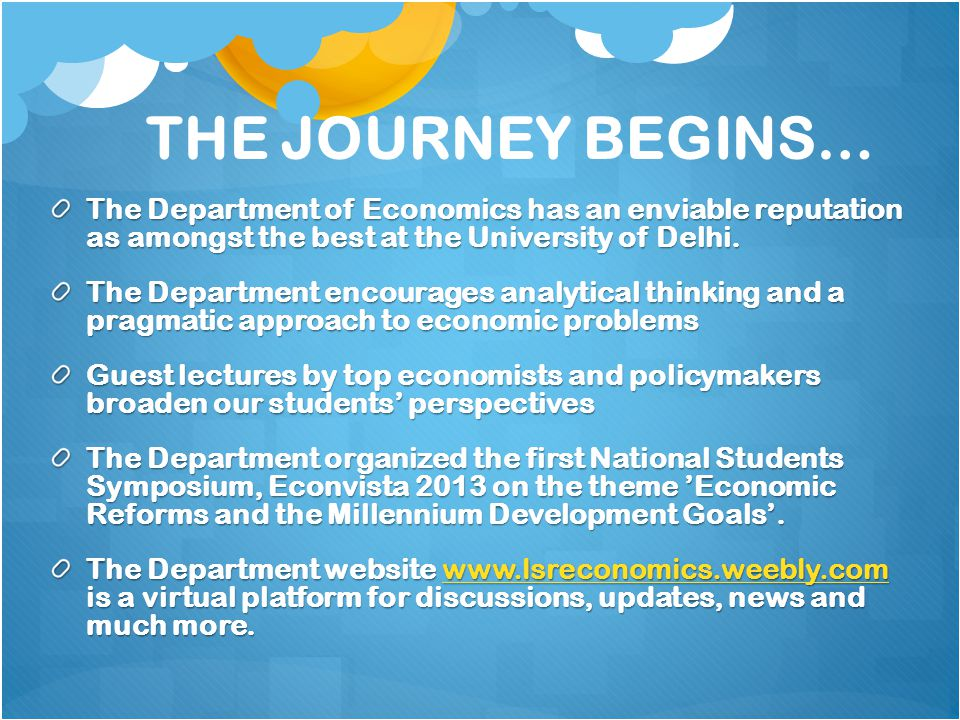 THE JOURNEY BEGINS… The Department of Economics has an enviable reputation as amongst the best at the University of Delhi.
