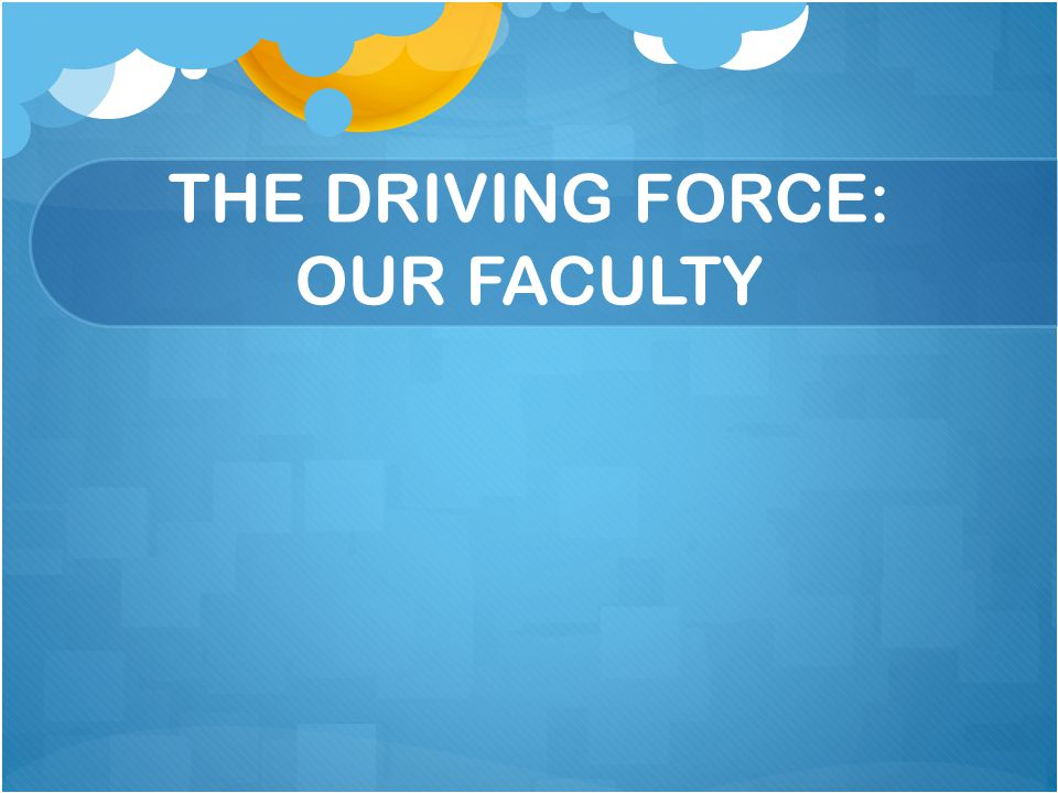 THE DRIVING FORCE: OUR FACULTY