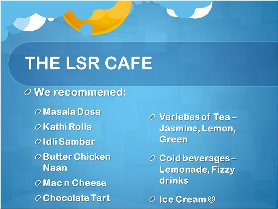 THE LSR CAFE We recommened: Masala Dosa Kathi Rolls Idli Sambar