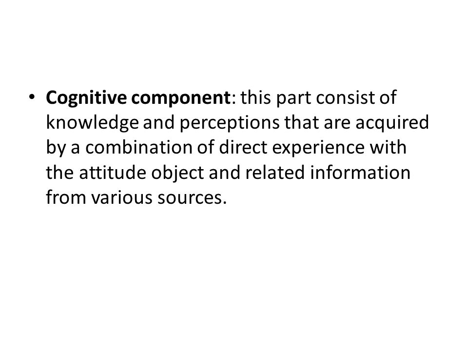 Cognitive component: this part consist of knowledge and perceptions that are acquired by a combination of direct experience with the attitude object and related information from various sources.
