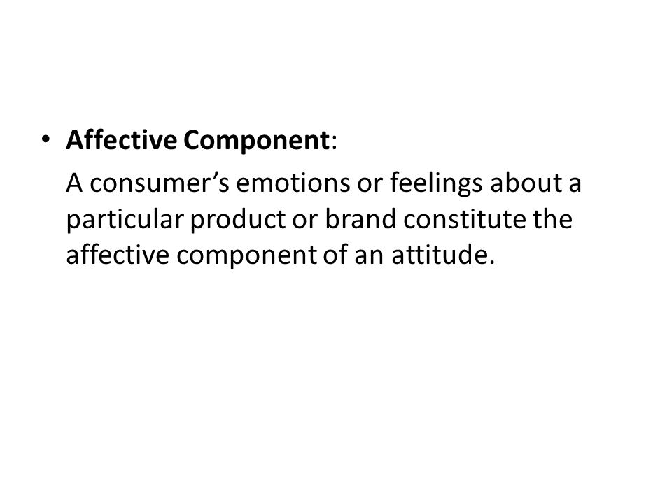Affective Component: A consumer's emotions or feelings about a particular product or brand constitute the affective component of an attitude.