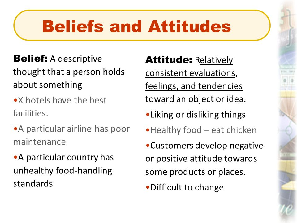Beliefs and Attitudes Belief: A descriptive thought that a person holds about something. X hotels have the best facilities.