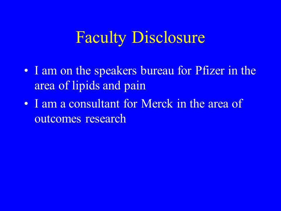 Faculty Disclosure I am on the speakers bureau for Pfizer in the area of lipids and pain.