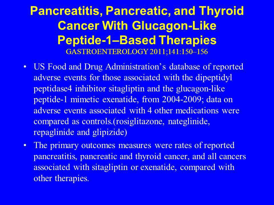 Pancreatitis, Pancreatic, and Thyroid Cancer With Glucagon-Like Peptide-1–Based Therapies GASTROENTEROLOGY 2011;141:150–156