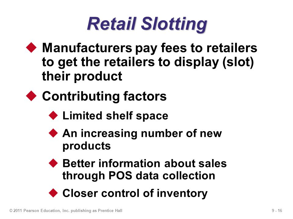 Retail Slotting Manufacturers pay fees to retailers to get the retailers to display (slot) their product.