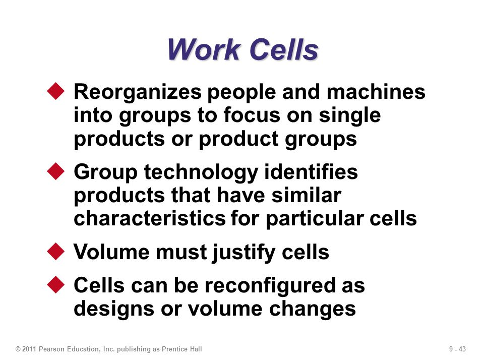 Work Cells Reorganizes people and machines into groups to focus on single products or product groups.