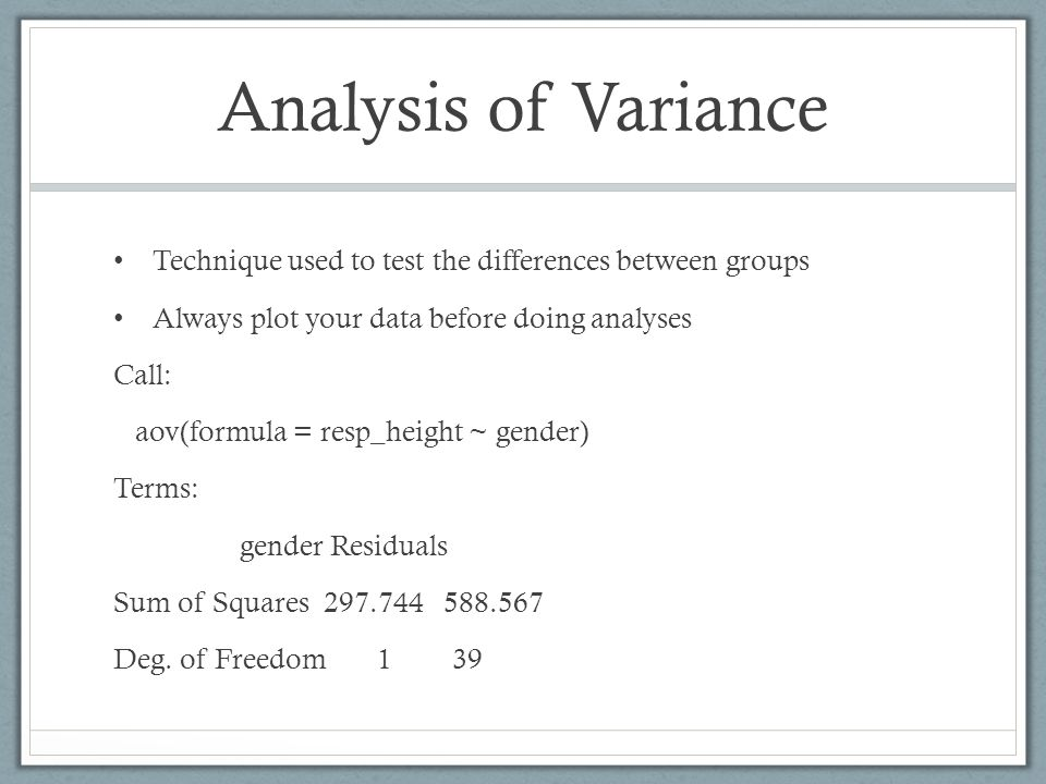 Analysis of Variance Technique used to test the differences between groups. Always plot your data before doing analyses.