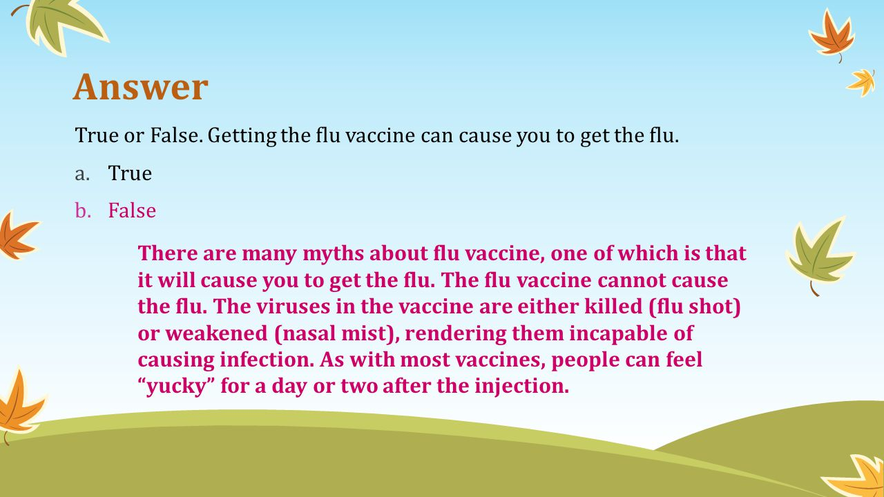 Answer True or False. Getting the flu vaccine can cause you to get the flu. True. False.