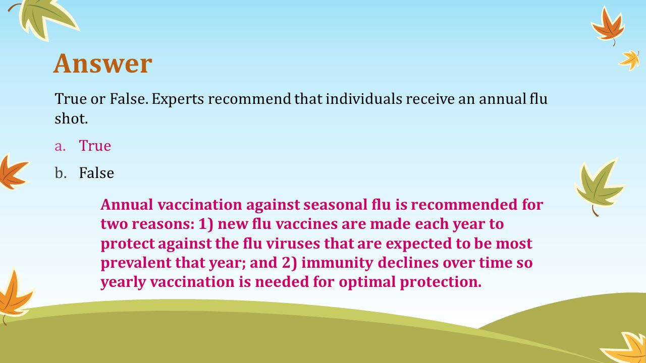 Answer True or False. Experts recommend that individuals receive an annual flu shot. True. False.