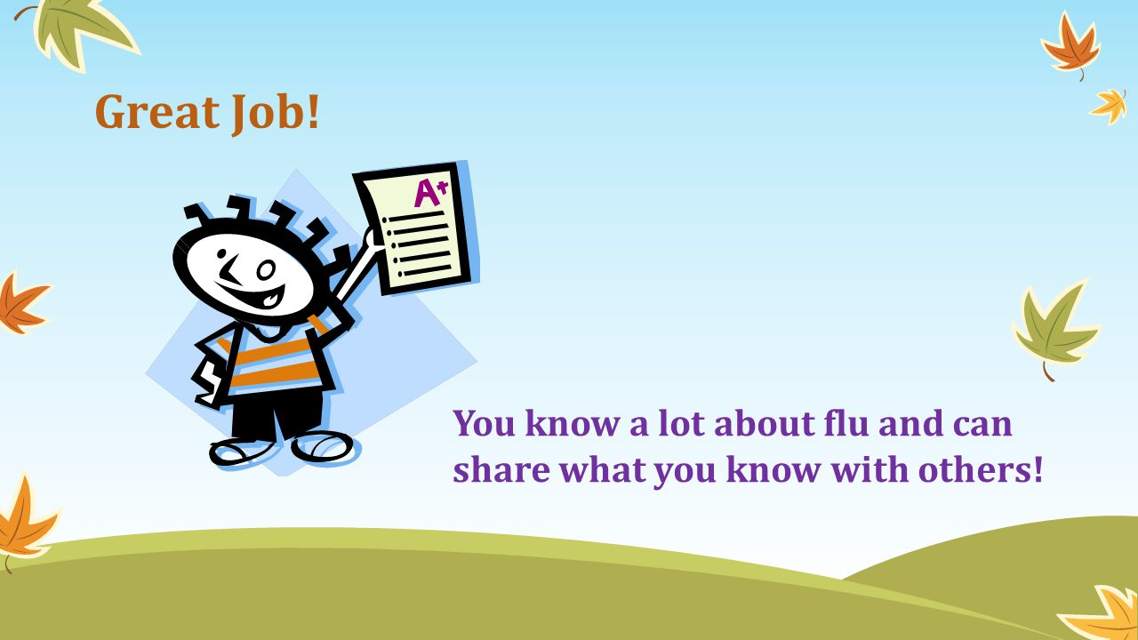 Great Job! You know a lot about flu and can share what you know with others!