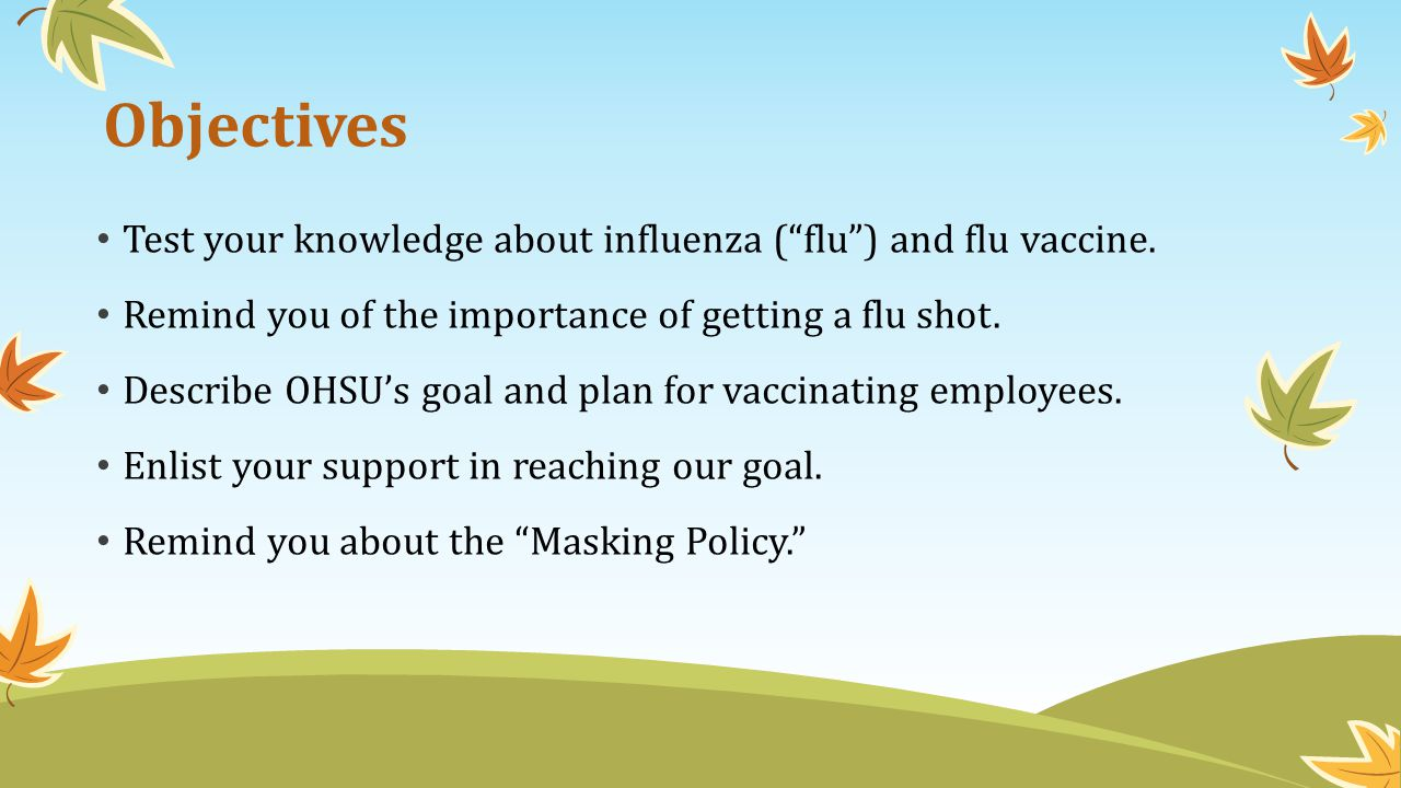 Objectives Test your knowledge about influenza ( flu ) and flu vaccine. Remind you of the importance of getting a flu shot.