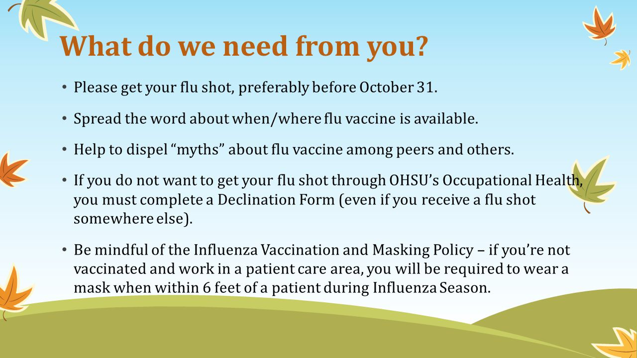 What do we need from you Please get your flu shot, preferably before October 31. Spread the word about when/where flu vaccine is available.