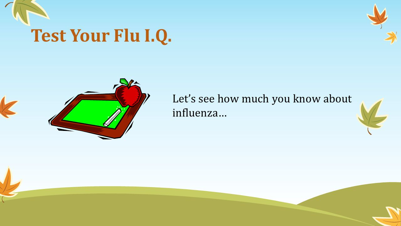 Test Your Flu I.Q. Let's see how much you know about influenza…