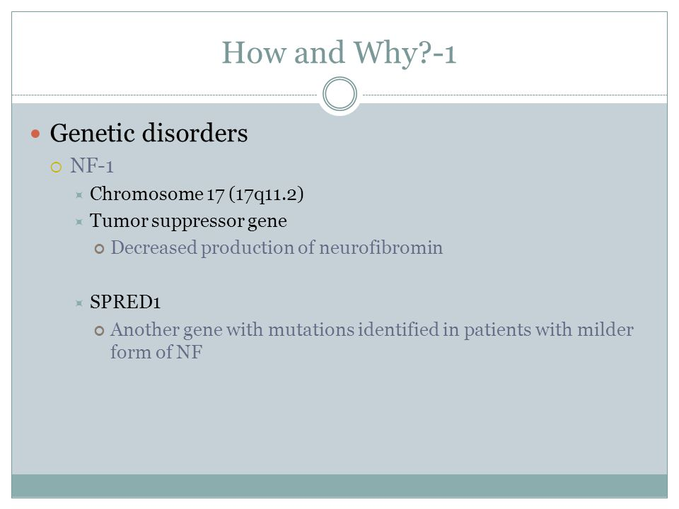 How and Why -1 Genetic disorders NF-1 Chromosome 17 (17q11.2)