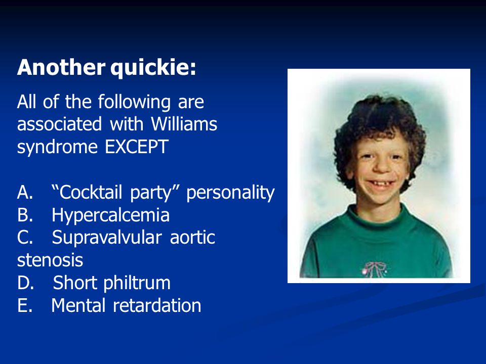 Another quickie: All of the following are associated with Williams syndrome EXCEPT. A. Cocktail party personality.