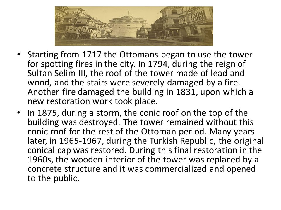 Starting from 1717 the Ottomans began to use the tower for spotting fires in the city. In 1794, during the reign of Sultan Selim III, the roof of the tower made of lead and wood, and the stairs were severely damaged by a fire. Another fire damaged the building in 1831, upon which a new restoration work took place.