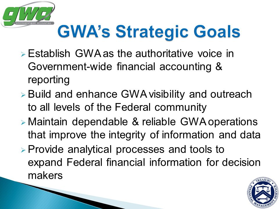 GWA's Strategic Goals Establish GWA as the authoritative voice in Government-wide financial accounting & reporting.