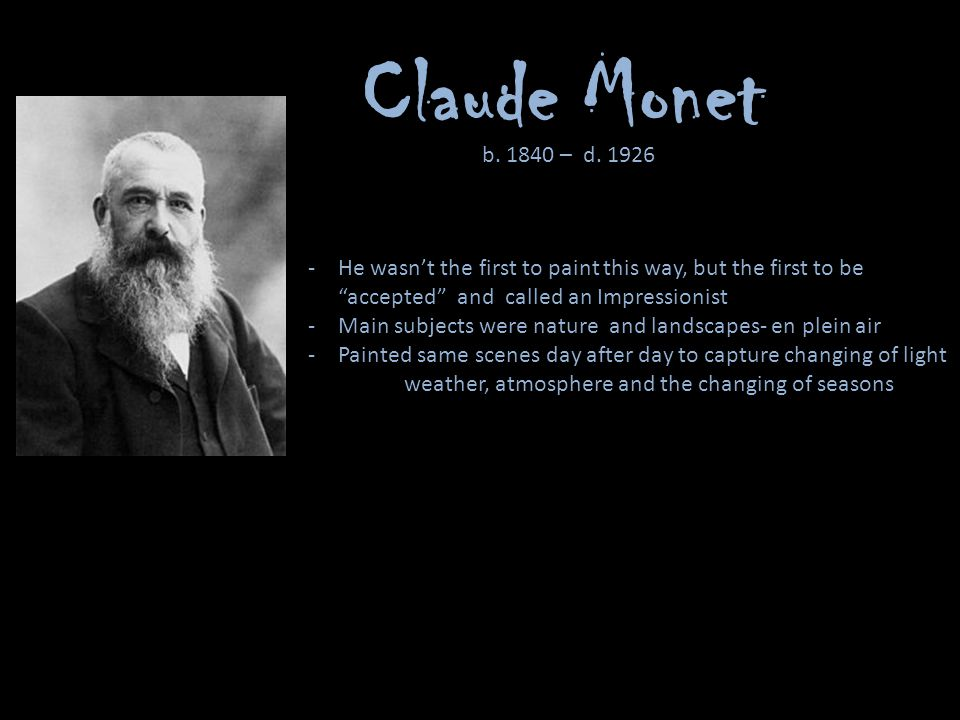 Claude Monet b – d He wasn't the first to paint this way, but the first to be accepted and called an Impressionist.