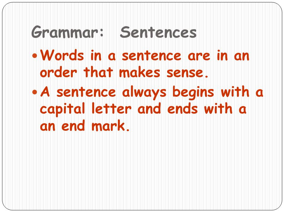 Grammar: Sentences Words in a sentence are in an order that makes sense.