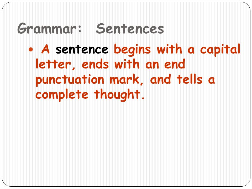 Grammar: Sentences A sentence begins with a capital letter, ends with an end punctuation mark, and tells a complete thought.