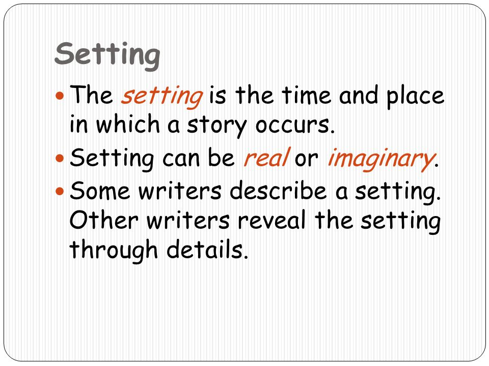 Setting The setting is the time and place in which a story occurs.