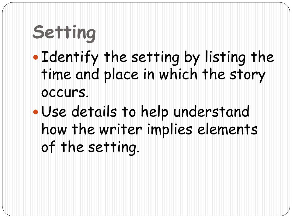 Setting Identify the setting by listing the time and place in which the story occurs.
