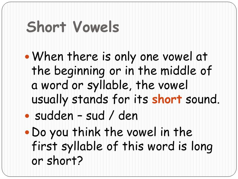 Short Vowels When there is only one vowel at the beginning or in the middle of a word or syllable, the vowel usually stands for its short sound.