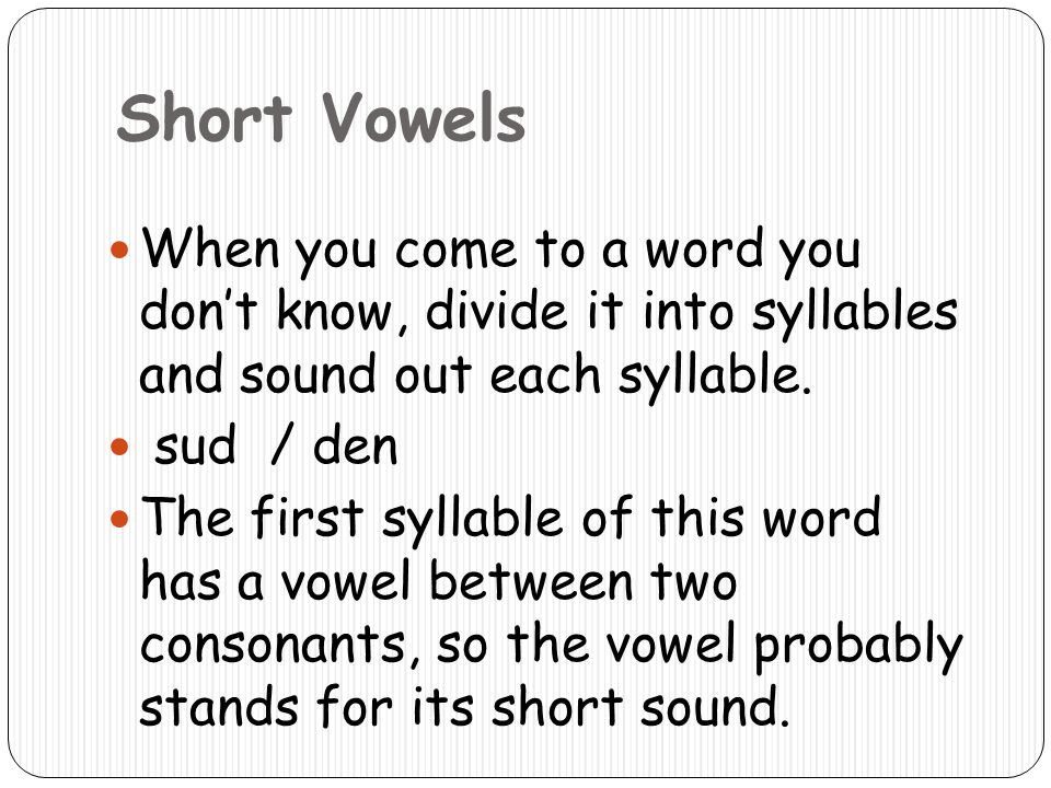 Short Vowels When you come to a word you don't know, divide it into syllables and sound out each syllable.
