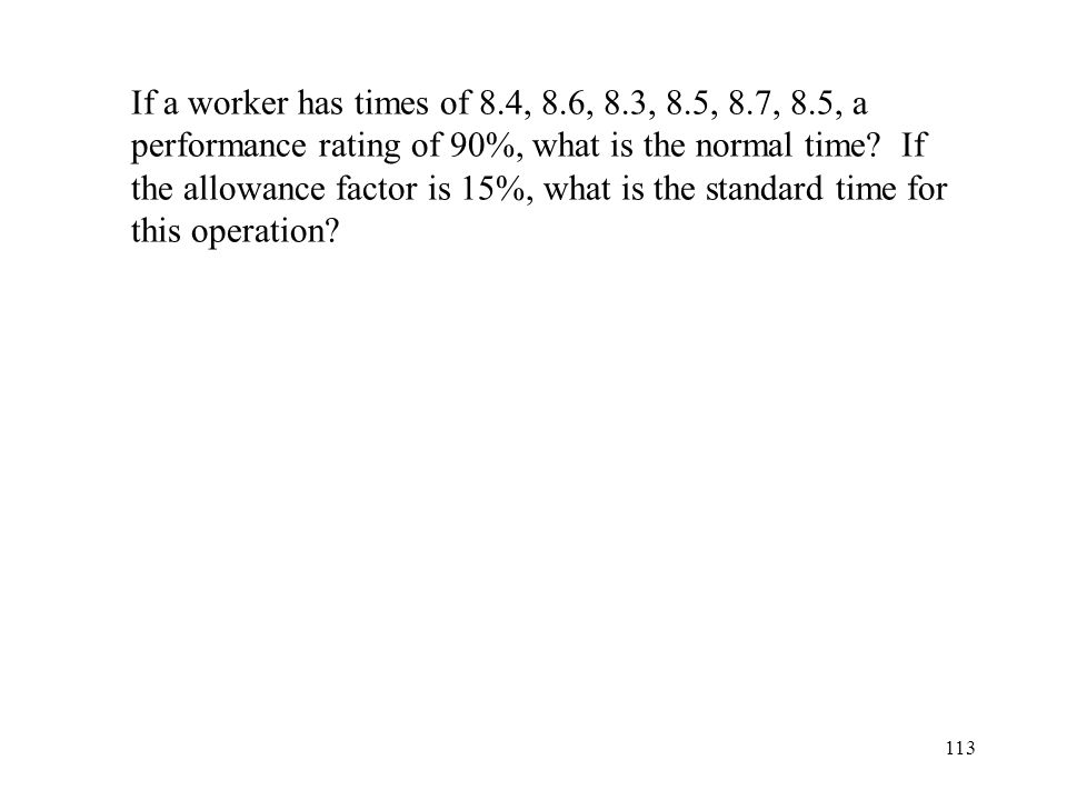If a worker has times of 8.4, 8.6, 8.3, 8.5, 8.7, 8.5, a performance rating of 90%, what is the normal time.