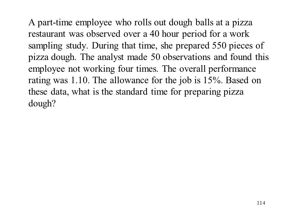 A part-time employee who rolls out dough balls at a pizza restaurant was observed over a 40 hour period for a work sampling study.