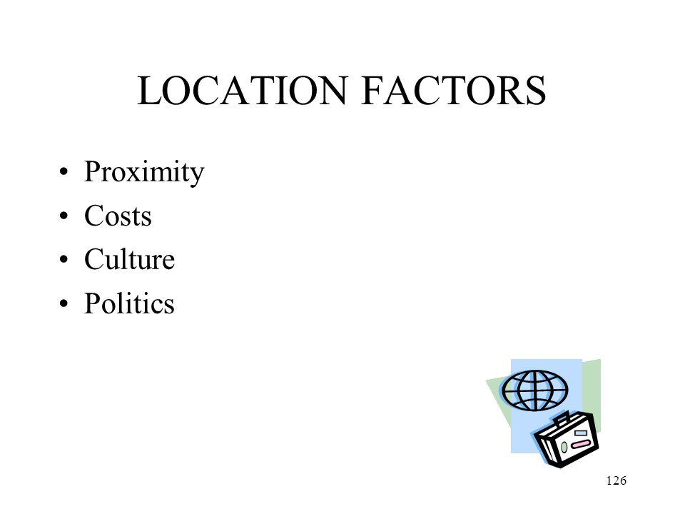 LOCATION FACTORS Proximity Costs Culture Politics