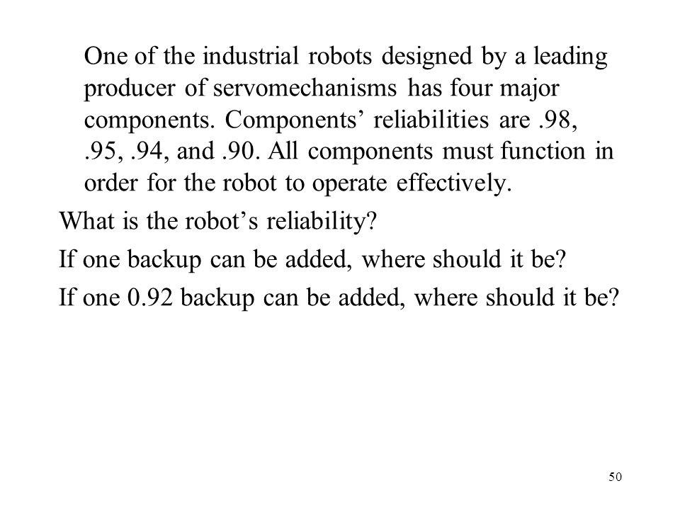 One of the industrial robots designed by a leading producer of servomechanisms has four major components. Components' reliabilities are .98, .95, .94, and .90. All components must function in order for the robot to operate effectively.