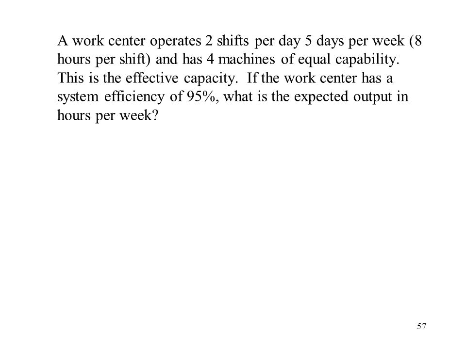 A work center operates 2 shifts per day 5 days per week (8 hours per shift) and has 4 machines of equal capability.